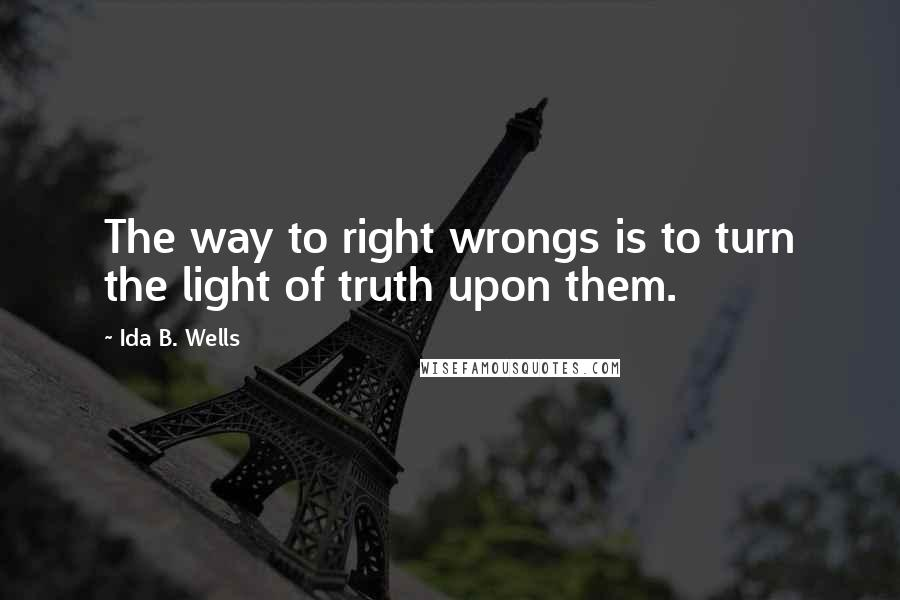 Ida B. Wells quotes: The way to right wrongs is to turn the light of truth upon them.