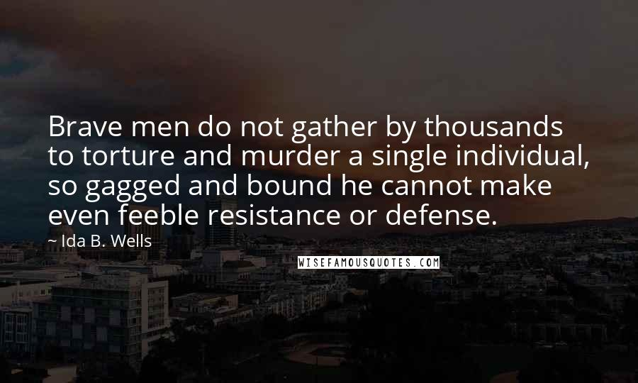 Ida B. Wells quotes: Brave men do not gather by thousands to torture and murder a single individual, so gagged and bound he cannot make even feeble resistance or defense.