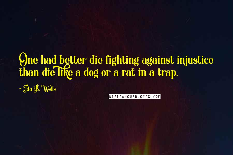 Ida B. Wells quotes: One had better die fighting against injustice than die like a dog or a rat in a trap.