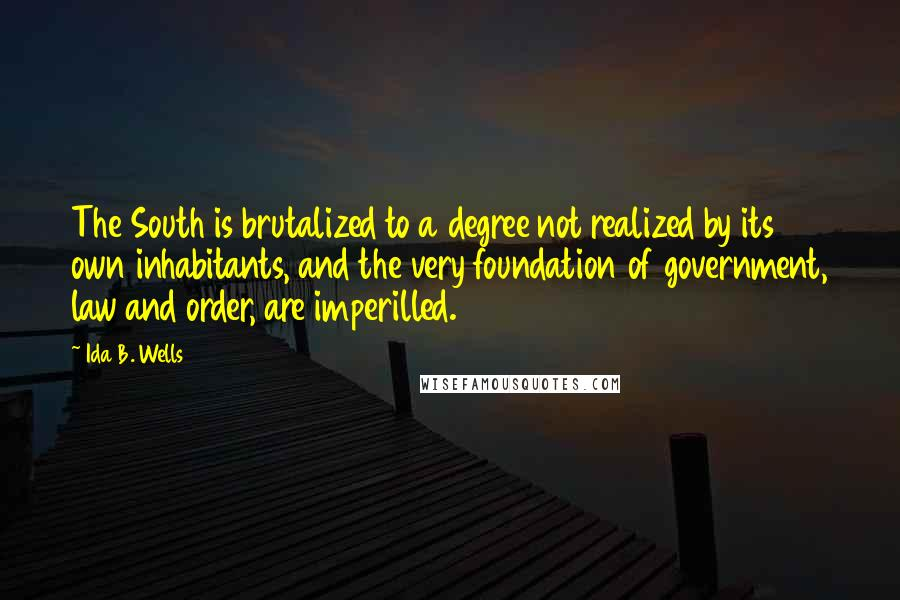 Ida B. Wells quotes: The South is brutalized to a degree not realized by its own inhabitants, and the very foundation of government, law and order, are imperilled.