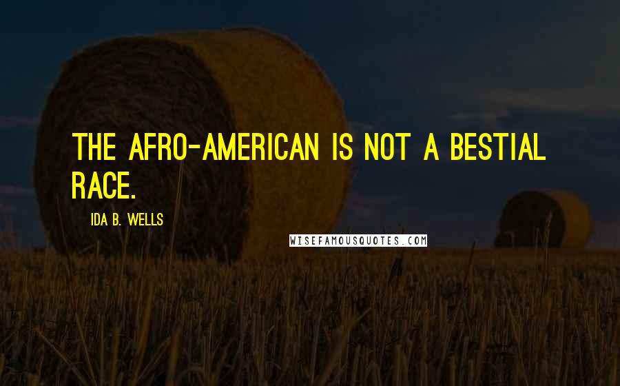 Ida B. Wells quotes: The Afro-American is not a bestial race.