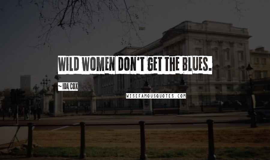 Ida Cox quotes: Wild women don't get the blues.