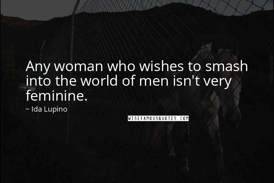 Ida Lupino quotes: Any woman who wishes to smash into the world of men isn't very feminine.