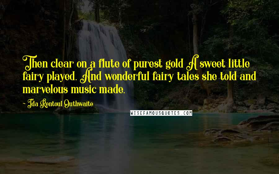 Ida Rentoul Outhwaite quotes: Then clear on a flute of purest gold A sweet little fairy played. And wonderful fairy tales she told and marvelous music made.