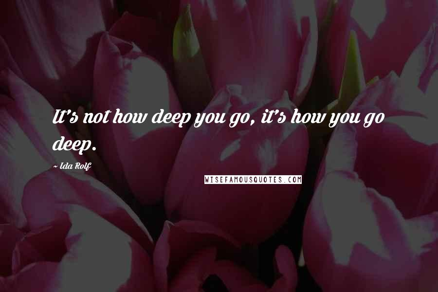 Ida Rolf quotes: It's not how deep you go, it's how you go deep.
