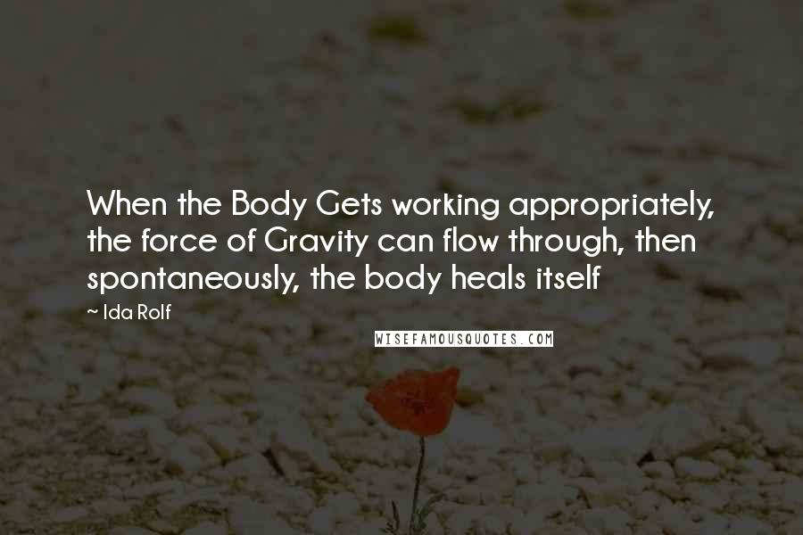 Ida Rolf quotes: When the Body Gets working appropriately, the force of Gravity can flow through, then spontaneously, the body heals itself