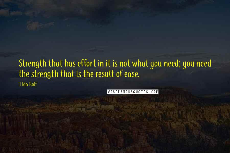 Ida Rolf quotes: Strength that has effort in it is not what you need; you need the strength that is the result of ease.