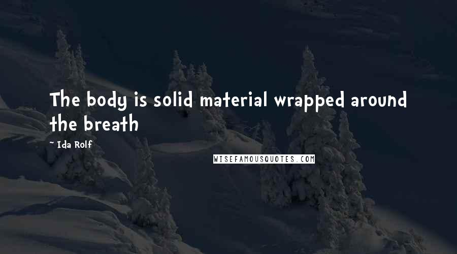 Ida Rolf quotes: The body is solid material wrapped around the breath