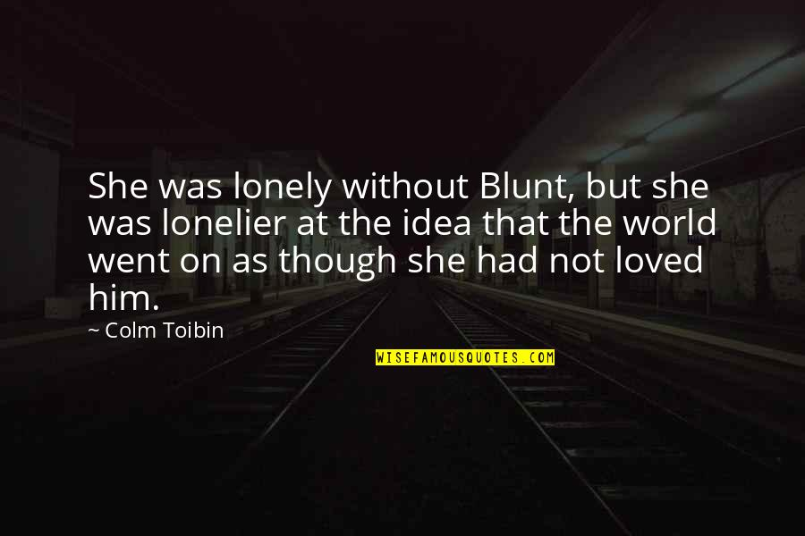 Idea Quotes By Colm Toibin: She was lonely without Blunt, but she was