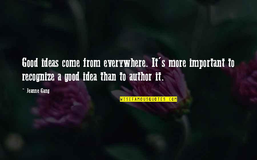 Idea Quotes By Jeanne Gang: Good ideas come from everywhere. It's more important