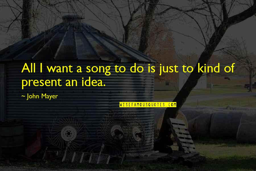 Idea Quotes By John Mayer: All I want a song to do is