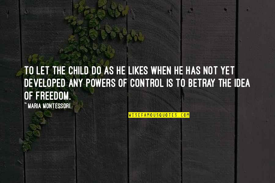 Idea Quotes By Maria Montessori: To let the child do as he likes