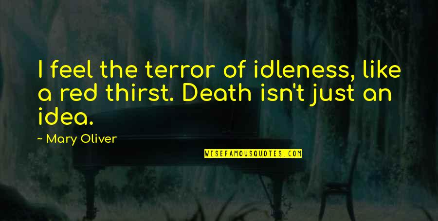 Idea Quotes By Mary Oliver: I feel the terror of idleness, like a