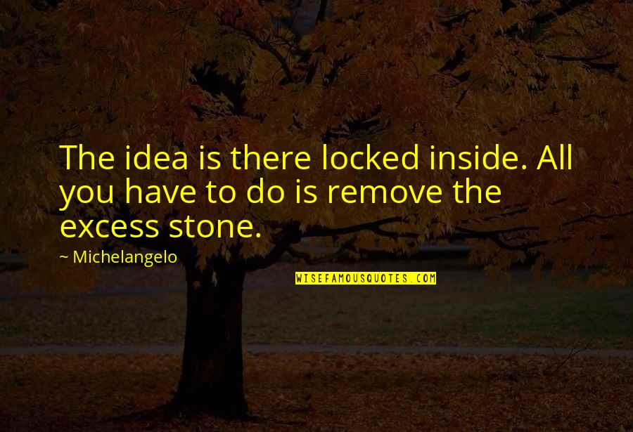 Idea Quotes By Michelangelo: The idea is there locked inside. All you