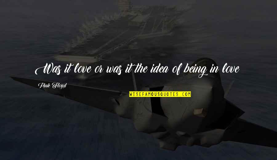 Idea Quotes By Pink Floyd: Was it love or was it the idea