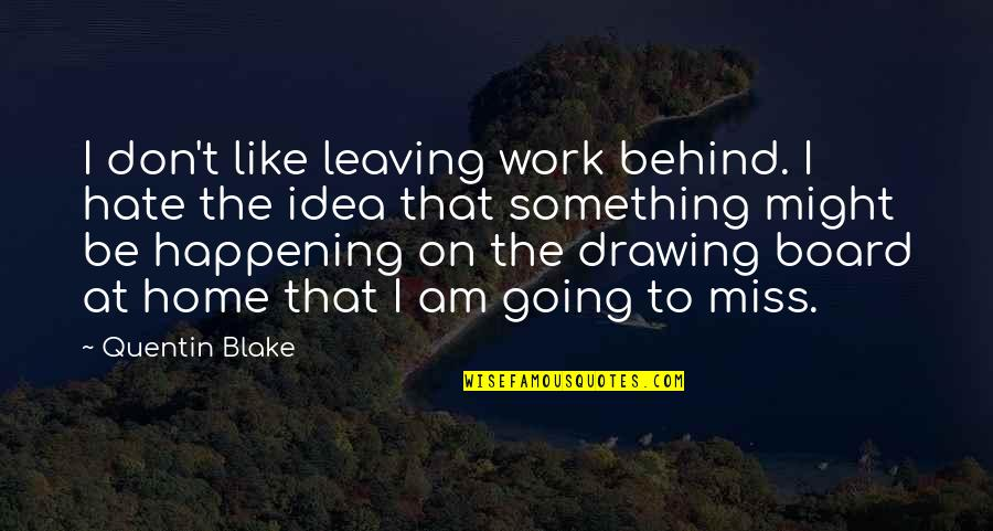 Idea Quotes By Quentin Blake: I don't like leaving work behind. I hate