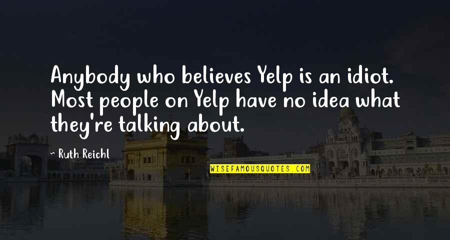 Idea Quotes By Ruth Reichl: Anybody who believes Yelp is an idiot. Most