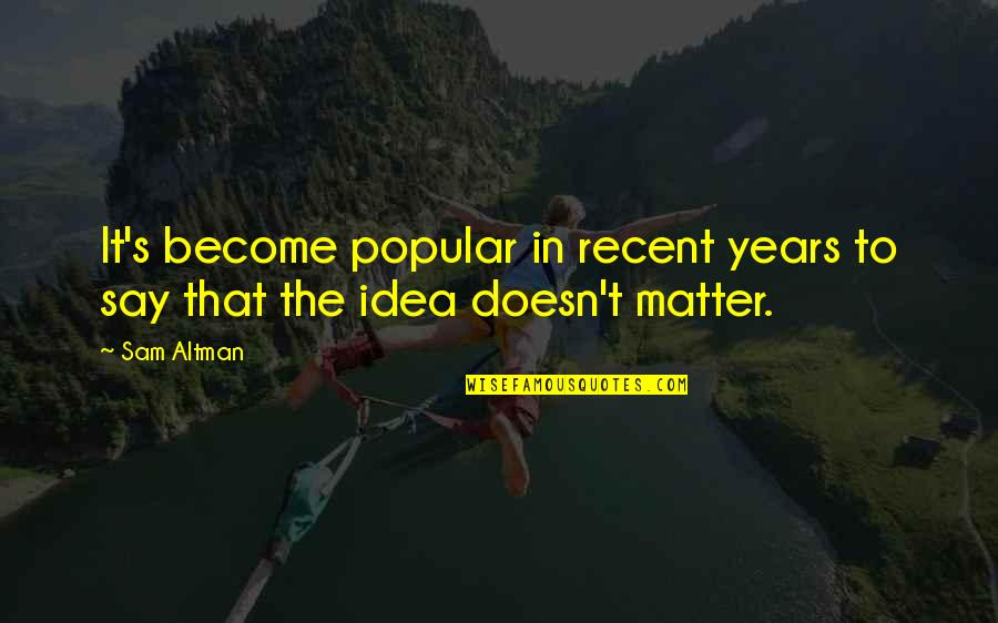 Idea Quotes By Sam Altman: It's become popular in recent years to say
