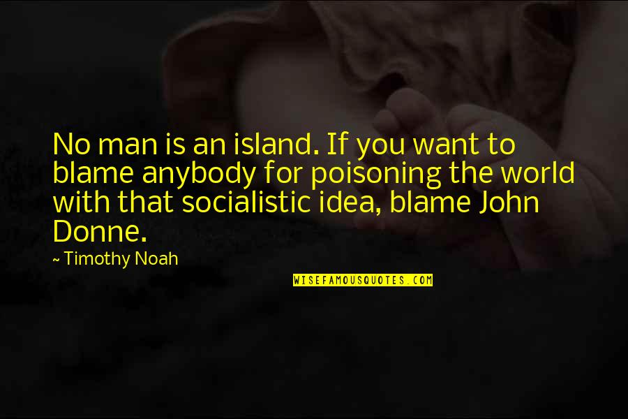 Idea Quotes By Timothy Noah: No man is an island. If you want