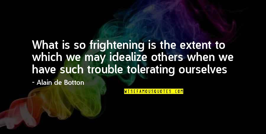 Idealize Quotes By Alain De Botton: What is so frightening is the extent to