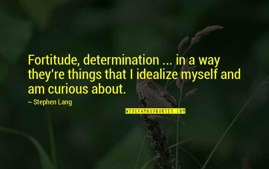 Idealize Quotes By Stephen Lang: Fortitude, determination ... in a way they're things