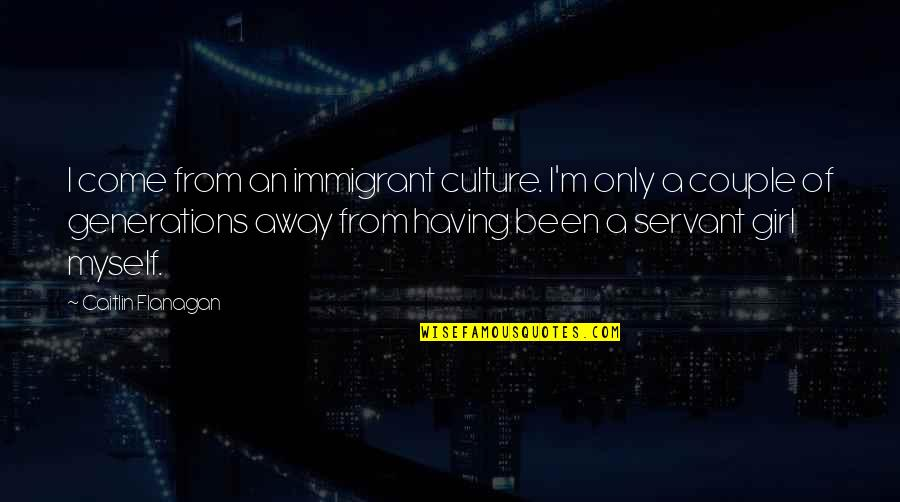 Idealized Love Quotes By Caitlin Flanagan: I come from an immigrant culture. I'm only