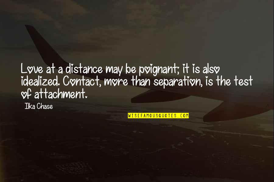 Idealized Love Quotes By Ilka Chase: Love at a distance may be poignant; it
