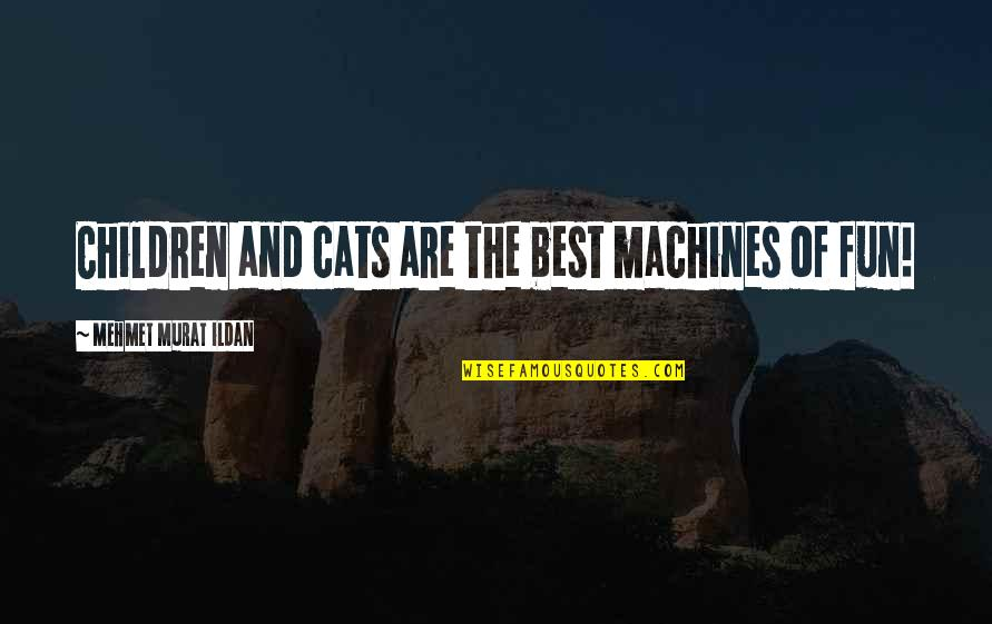 Idealized Love Quotes By Mehmet Murat Ildan: Children and cats are the best machines of