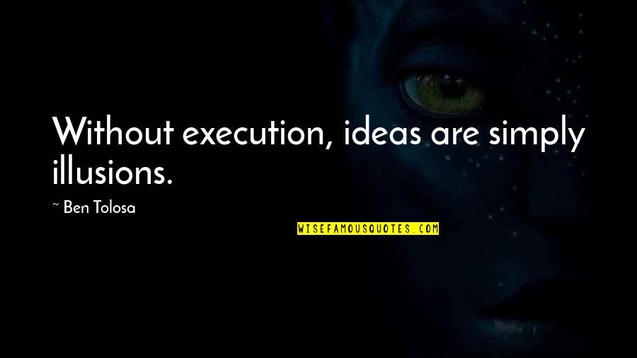 Ideas And Execution Quotes By Ben Tolosa: Without execution, ideas are simply illusions.