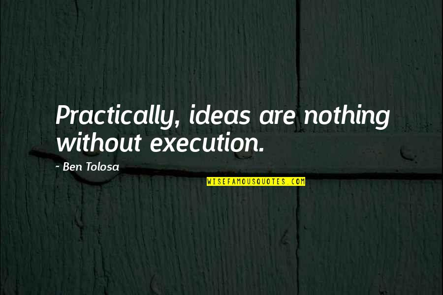 Ideas And Execution Quotes By Ben Tolosa: Practically, ideas are nothing without execution.