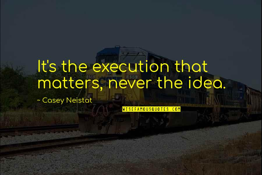 Ideas And Execution Quotes By Casey Neistat: It's the execution that matters, never the idea.