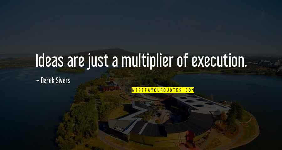 Ideas And Execution Quotes By Derek Sivers: Ideas are just a multiplier of execution.