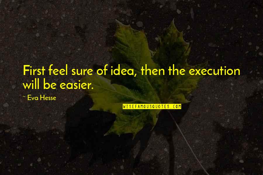 Ideas And Execution Quotes By Eva Hesse: First feel sure of idea, then the execution