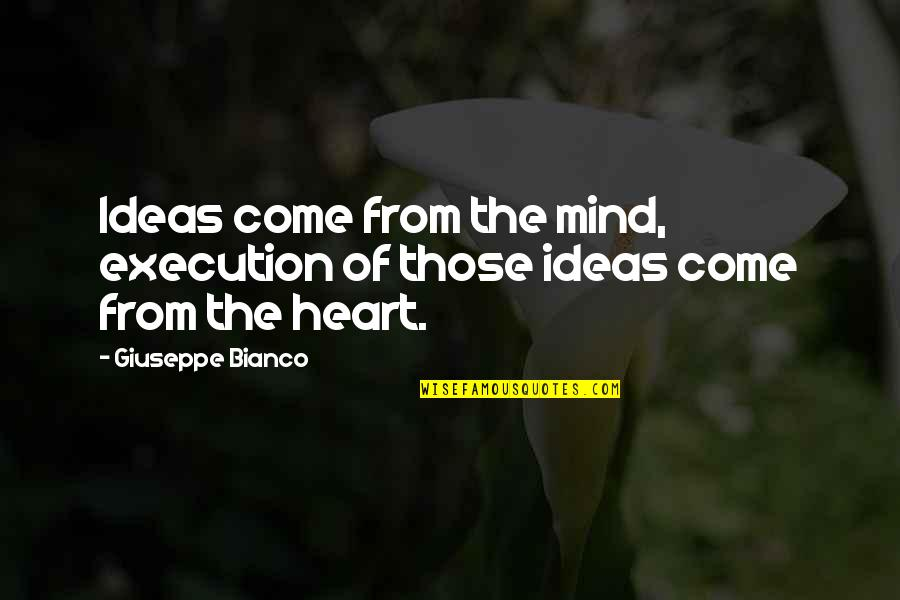 Ideas And Execution Quotes By Giuseppe Bianco: Ideas come from the mind, execution of those