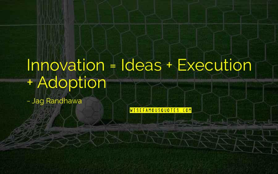 Ideas And Execution Quotes By Jag Randhawa: Innovation = Ideas + Execution + Adoption