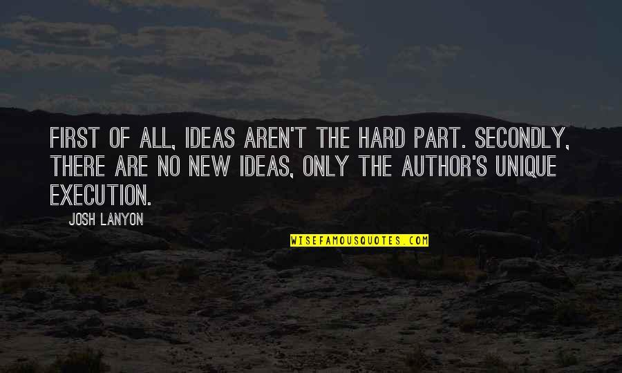 Ideas And Execution Quotes By Josh Lanyon: First of all, ideas aren't the hard part.