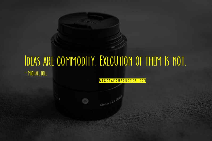 Ideas And Execution Quotes By Michael Dell: Ideas are commodity. Execution of them is not.