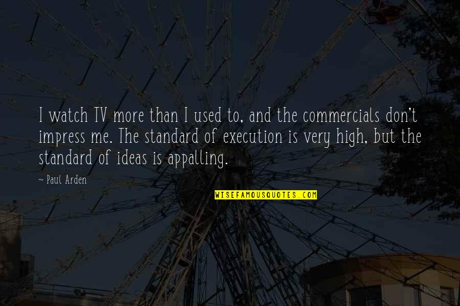 Ideas And Execution Quotes By Paul Arden: I watch TV more than I used to,