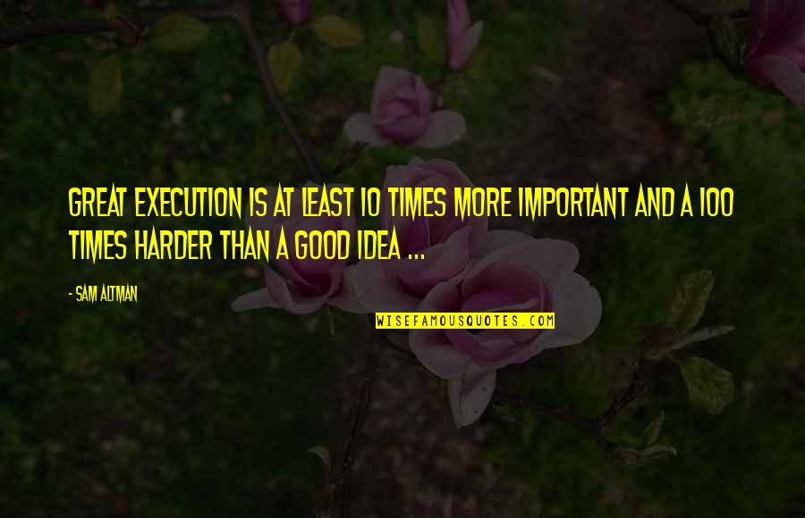 Ideas And Execution Quotes By Sam Altman: Great execution is at least 10 times more
