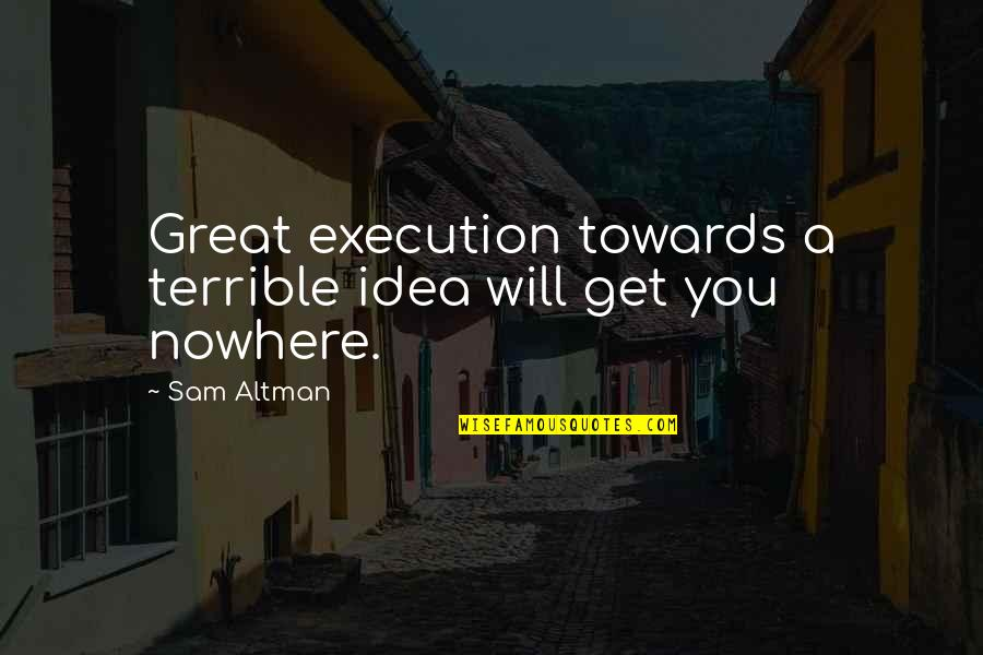 Ideas And Execution Quotes By Sam Altman: Great execution towards a terrible idea will get
