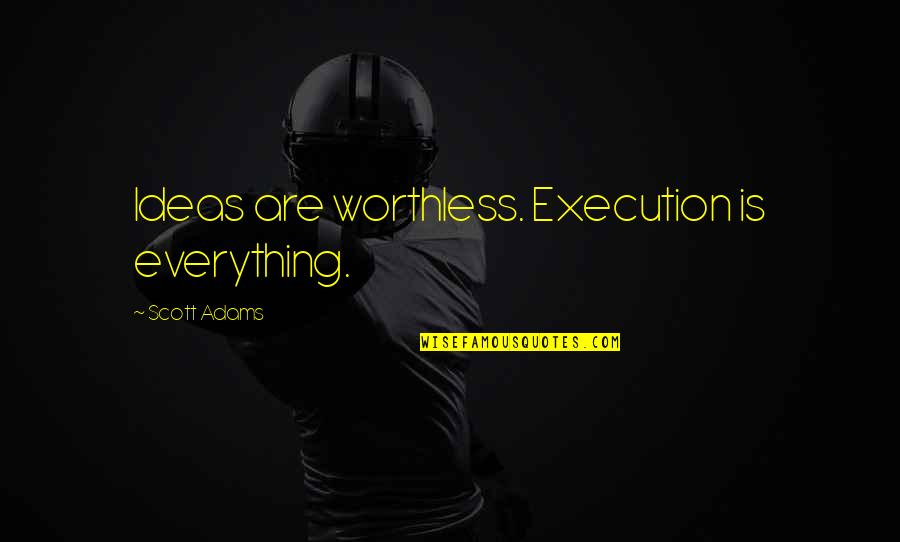 Ideas And Execution Quotes By Scott Adams: Ideas are worthless. Execution is everything.