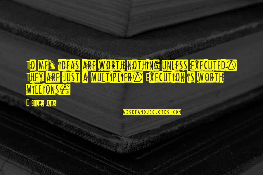 Ideas And Execution Quotes By Steve Jobs: To me, ideas are worth nothing unless executed.