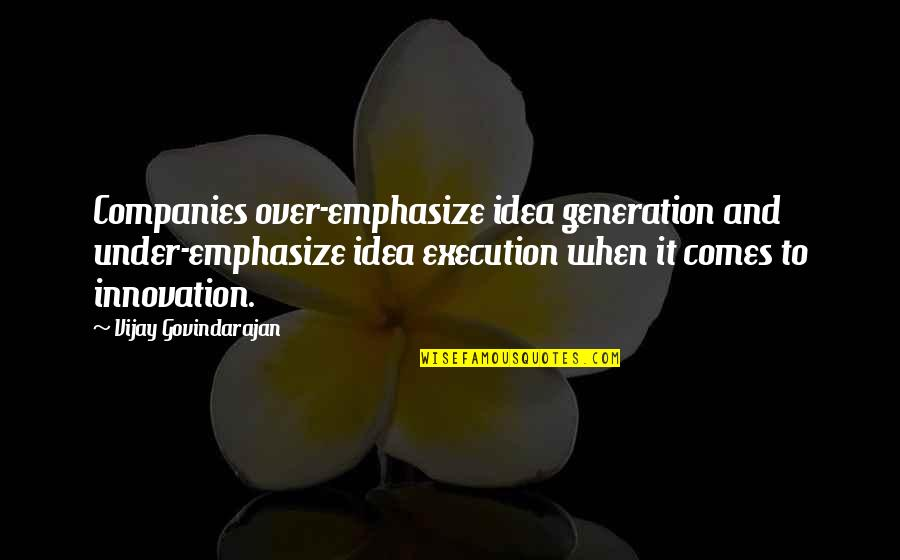 Ideas And Execution Quotes By Vijay Govindarajan: Companies over-emphasize idea generation and under-emphasize idea execution