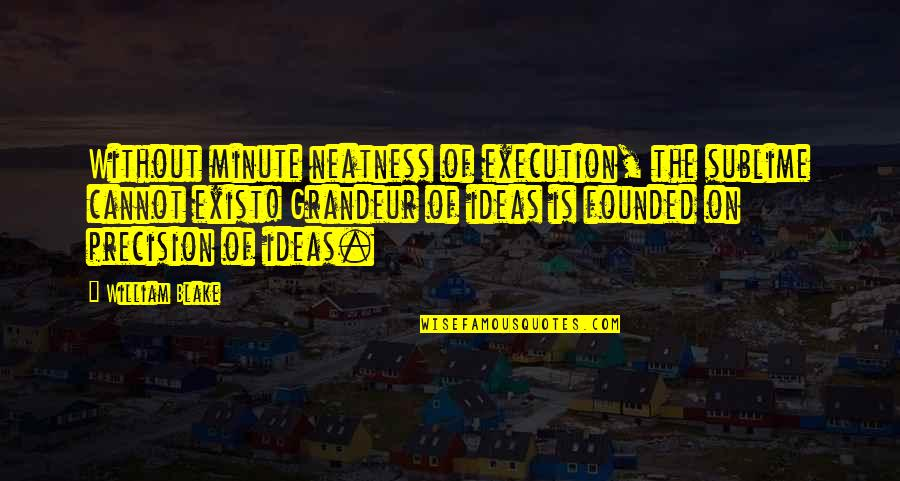 Ideas And Execution Quotes By William Blake: Without minute neatness of execution, the sublime cannot