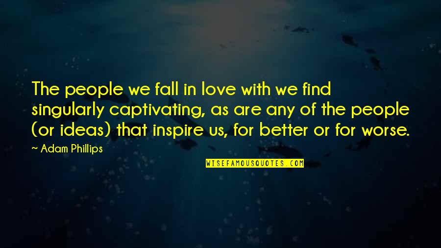 Ideas For Love Quotes By Adam Phillips: The people we fall in love with we