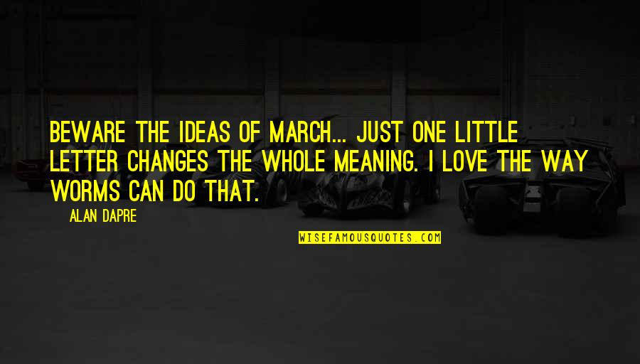 Ideas For Love Quotes By Alan Dapre: Beware the ideas of March... just one little