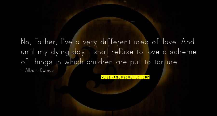 Ideas For Love Quotes By Albert Camus: No, Father, I've a very different idea of