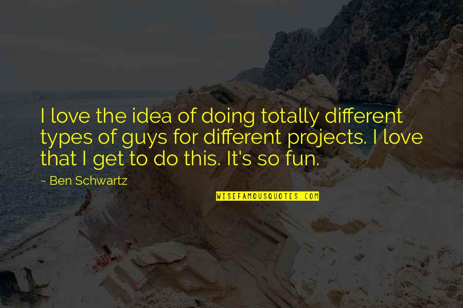 Ideas For Love Quotes By Ben Schwartz: I love the idea of doing totally different