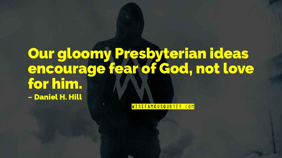 Ideas For Love Quotes By Daniel H. Hill: Our gloomy Presbyterian ideas encourage fear of God,