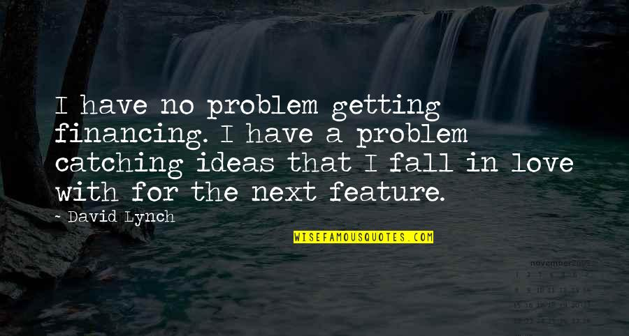 Ideas For Love Quotes By David Lynch: I have no problem getting financing. I have